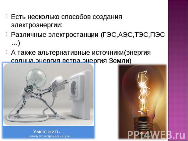 Есть несколько способов создания электроэнергии: Различные электростанции (ГЭС,АЭС,ТЭС,ПЭС …) А также альтернативные источники(энергия солнца,энергия ветра,энергия Земли)