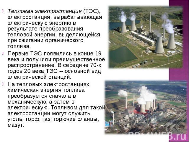 Тепловая электростанция (ТЭС), электростанция, вырабатывающая электрическую энергию в результате преобразования тепловой энергии, выделяющейся при сжигании органического топлива. Первые ТЭС появились в конце 19 века и получили преимущественное распр…