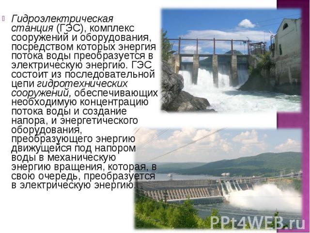 Гидроэлектрическая станция (ГЭС), комплекс сооружений и оборудования, посредством которых энергия потока воды преобразуется в электрическую энергию. ГЭС состоит из последовательной цепи гидротехнических сооружений, обеспечивающих необходимую концент…