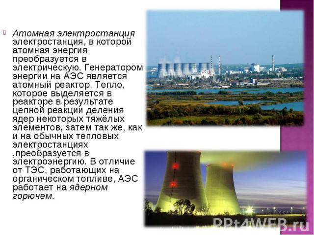 Атомная электростанция электростанция, в которой атомная энергия преобразуется в электрическую. Генератором энергии на АЭС является атомный реактор. Тепло, которое выделяется в реакторе в результате цепной реакции деления ядер некоторых тяжёлых элем…