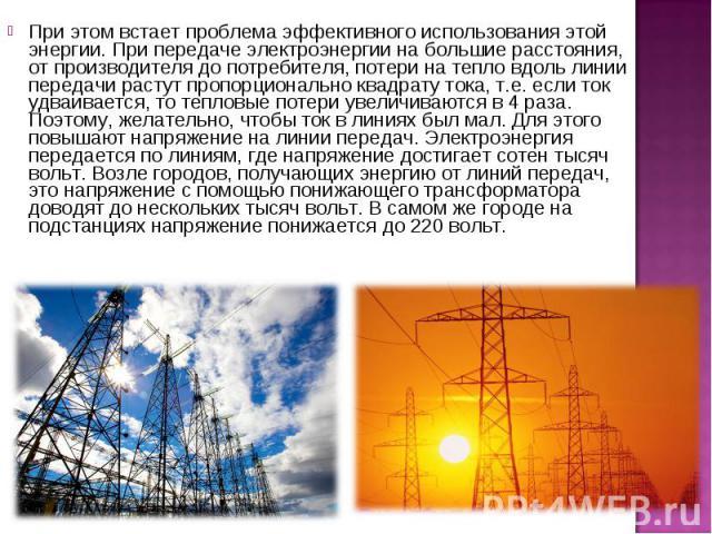 При этом встает проблема эффективного использования этой энергии. При передаче электроэнергии на большие расстояния, от производителя до потребителя, потери на тепло вдоль линии передачи растут пропорционально квадрату тока, т.е. если ток удваиваетс…