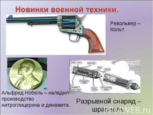 Новинки военной техники. Револьвер – Кольт. Альфред Нобель – наладил производство нитроглицерина и динамита. Разрывной снаряд – шрапнель.