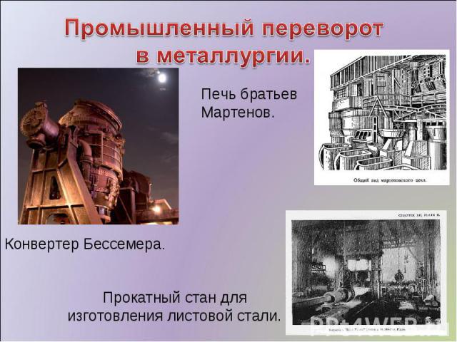 Промышленный переворот в металлургии. Печь братьев Мартенов. Конвертер Бессемера. Прокатный стан для изготовления листовой стали.