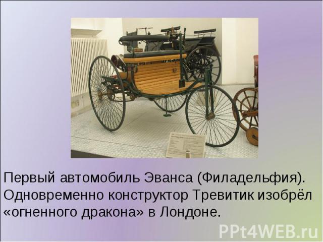 Первый автомобиль Эванса (Филадельфия). Одновременно конструктор Тревитик изобрёл «огненного дракона» в Лондоне.