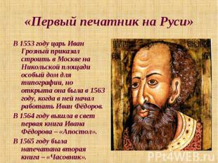 «Первый печатник на Руси» В 1553 году царь Иван Грозный приказал строить в Москв