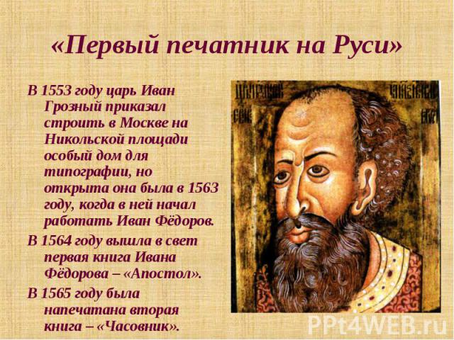 «Первый печатник на Руси» В 1553 году царь Иван Грозный приказал строить в Москве на Никольской площади особый дом для типографии, но открыта она была в 1563 году, когда в ней начал работать Иван Фёдоров. В 1564 году вышла в свет первая книга Ивана …