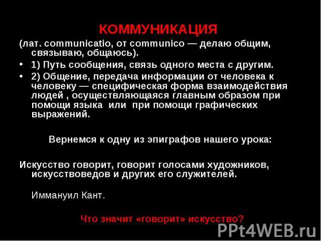КОММУНИКАЦИЯ (лат. communicatio, от communico — делаю общим, связываю, общаюсь). 1) Путь сообщения, связь одного места с другим. 2) Общение, передача информации от человека к человеку — специфическая форма взаимодействия людей , осуществляющаяся гла…