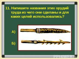 11. Напишите названия этих орудий труда из чего они сделаны и для каких целей ис