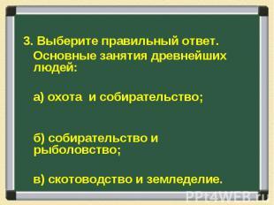 3. Выберите правильный ответ. Основные занятия древнейших людей: а) охота и соби