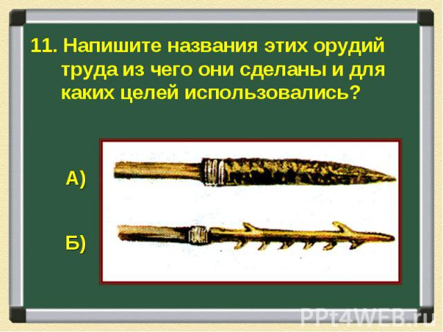 11. Напишите названия этих орудий труда из чего они сделаны и для каких целей использовались?