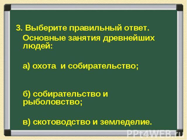 3. Выберите правильный ответ. Основные занятия древнейших людей: а) охота и собирательство; б) собирательство и рыболовство; в) скотоводство и земледелие.