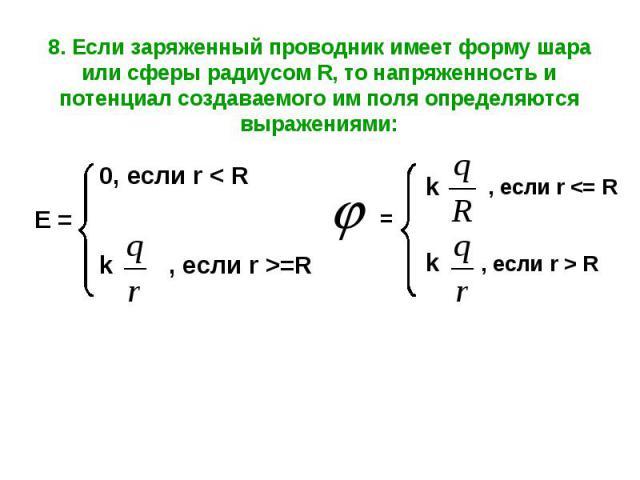 8. Если заряженный проводник имеет форму шара или сферы радиусом R, то напряженность и потенциал создаваемого им поля определяются выражениями: