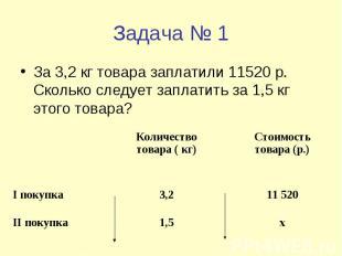 Задача № 1 За 3,2 кг товара заплатили 11520 р. Сколько следует заплатить за 1,5