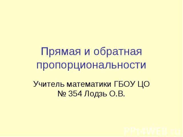 Прямая и обратная пропорциональности Учитель математики ГБОУ ЦО № 354 Лодзь О.В.