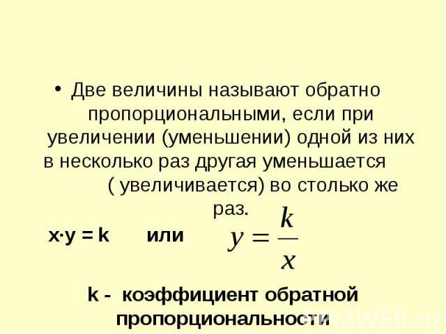 Две величины называют обратно пропорциональными, если при увеличении (уменьшении) одной из них в несколько раз другая уменьшается ( увеличивается) во столько же раз. k - коэффициент обратной пропорциональности