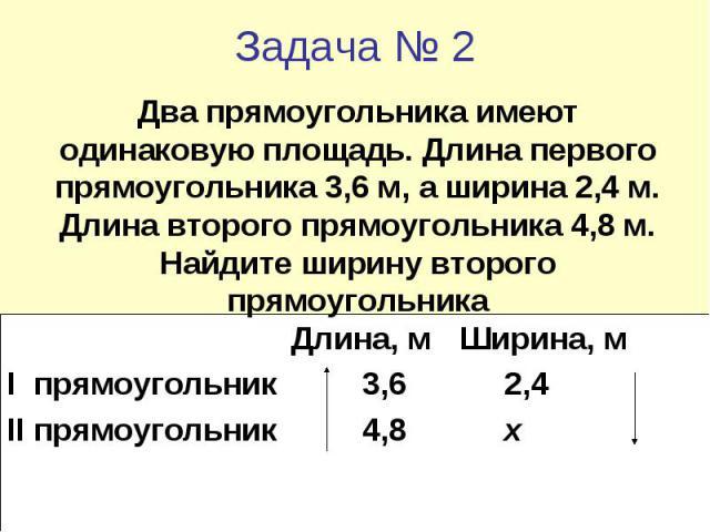 Задача № 2 Два прямоугольника имеют одинаковую площадь. Длина первого прямоугольника 3,6 м, а ширина 2,4 м. Длина второго прямоугольника 4,8 м. Найдите ширину второго прямоугольника Длина, м Ширина, м I прямоугольник 3,6 2,4 II прямоугольник 4,8 х