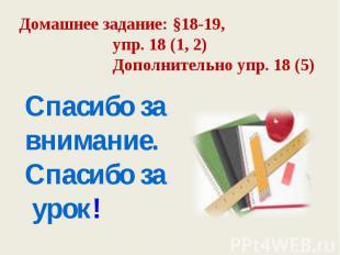 Домашнее задание: §18-19, упр. 18 (1, 2) Дополнительно упр. 18 (5) Спасибо за вн