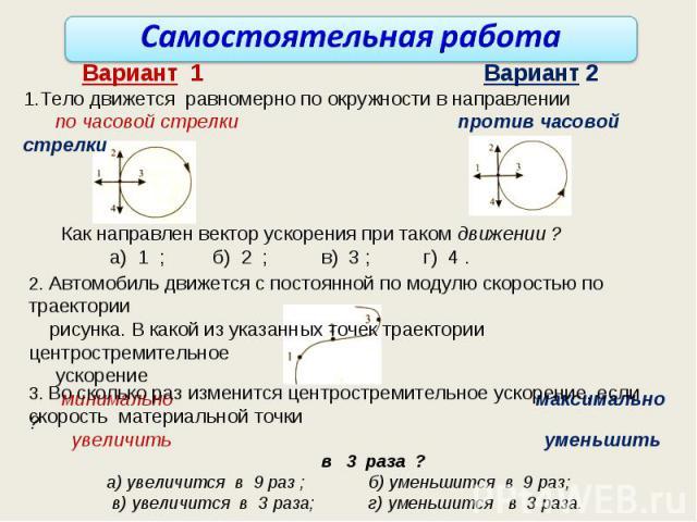 Самостоятельная работа Вариант 1 Вариант 2 1.Тело движется равномерно по окружности в направлении по часовой стрелки против часовой стрелки Как направлен вектор ускорения при таком движении ? а) 1 ; б) 2 ; в) 3 ; г) 4 . 2. Автомобиль движется с пост…