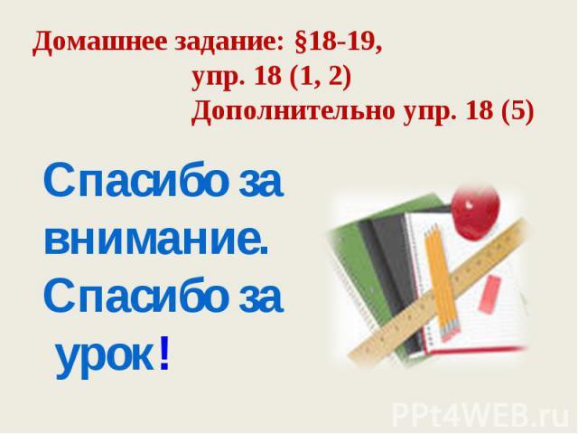 Домашнее задание: §18-19, упр. 18 (1, 2) Дополнительно упр. 18 (5) Спасибо за внимание. Спасибо за урок!