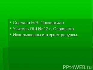Сделала Н.Н. Прохватило Учитель ОШ № 12 г. Славянска Использованы интернет ресур