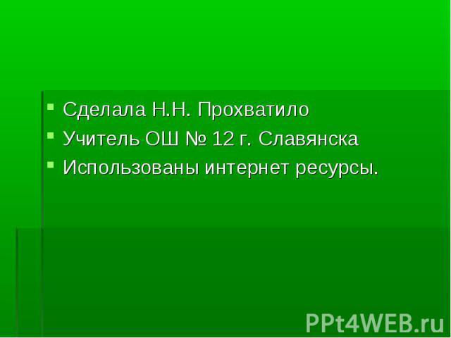 Сделала Н.Н. Прохватило Учитель ОШ № 12 г. Славянска Использованы интернет ресурсы.