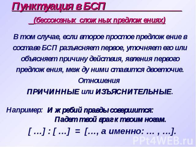 Пунктуация в БСП (бессоюзных сложных предложениях) В том случае, если второе простое предложение в составе БСП разъясняет первое, уточняет его или объясняет причину действия, явления первого предложения, между ними ставится двоеточие. Отношения ПРИЧ…