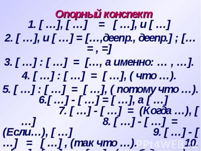 Опорный конспект 1. [ …], [ …] = [ …], и [ …] 2. [ …], и [ …] = […,деепр., деепр.] ; [… = , =] 3. [ …] : [ …] = […, а именно: … , …]. 4. [ …] : [ …] = [ …], ( что …). 5. [ …] : [ …] = [ …], ( потому что …). 6.[ …] - [ …] = [ …], а [ …] 7. [ …] - [ ……