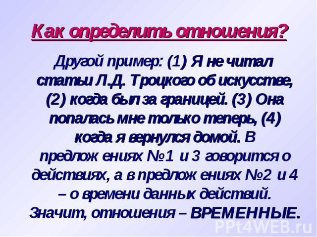 Как определить отношения? Другой пример: (1) Я не читал статьи Л.Д. Троцкого об искусстве, (2) когда был за границей. (3) Она попалась мне только теперь, (4) когда я вернулся домой. В предложениях № 1 и 3 говорится о действиях, а в предложениях № 2 …