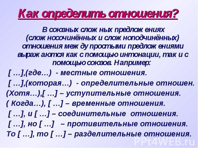 Как определить отношения? В союзных сложных предложениях (сложносочинённых и сложноподчинённых) отношения между простыми предложениями выражаются как с помощью интонации, так и с помощью союзов. Например: [ …],(где…) - местные отношения. [ …],(котор…