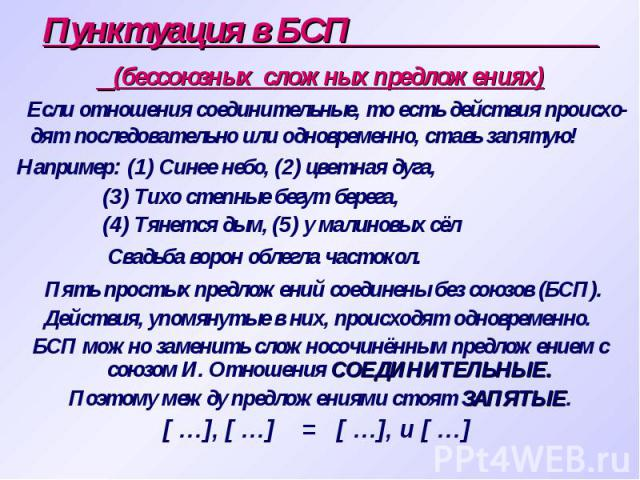 Пунктуация в БСП (бессоюзных сложных предложениях) Если отношения соединительные, то есть действия происхо-дят последовательно или одновременно, ставь запятую! Например: (1) Синее небо, (2) цветная дуга, (3) Тихо степные бегут берега, (4) Тянется ды…