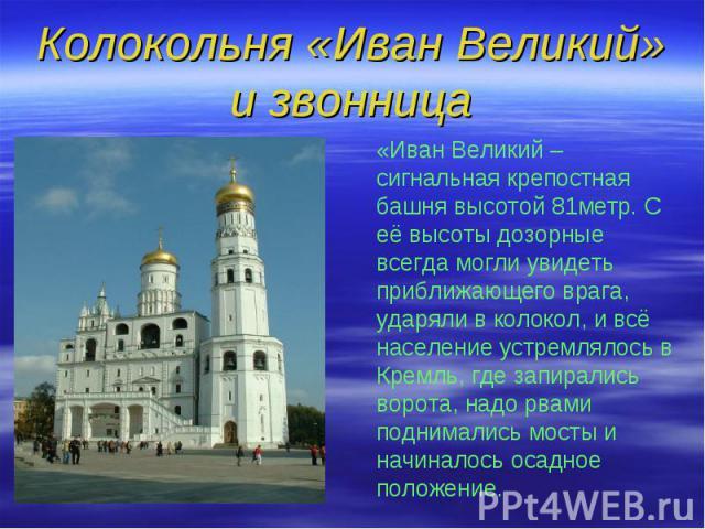 Колокольня «Иван Великий» и звонница «Иван Великий – сигнальная крепостная башня высотой 81метр. С её высоты дозорные всегда могли увидеть приближающего врага, ударяли в колокол, и всё население устремлялось в Кремль, где запирались ворота, надо рва…