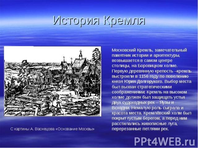 История Кремля Московский Кремль, замечательный памятник истории и архитектуры, возвышается в самом центре столицы, на Боровицком холме. Первую деревянную крепость –кремль выстроили в 1156 году по повелению князя Юрия Долгорукого. Выбор места был вы…