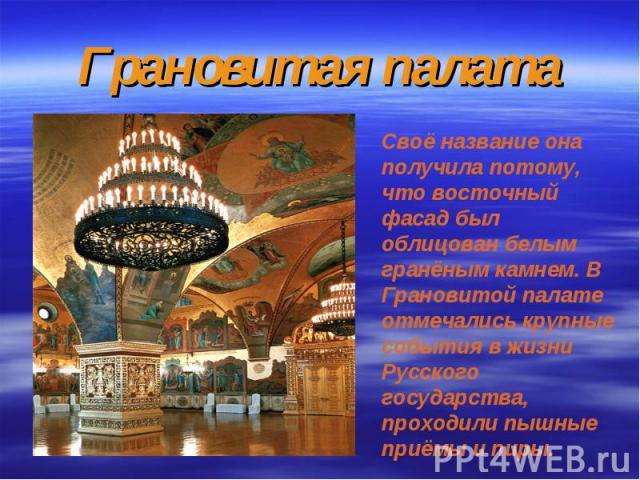 Грановитая палатаСвоё название она получила потому, что восточный фасад был облицован белым гранёным камнем. В Грановитой палате отмечались крупные события в жизни Русского государства, проходили пышные приёмы и пиры.