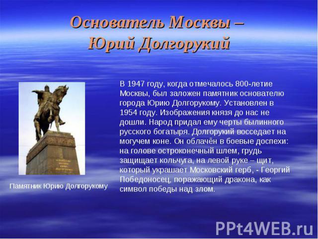 Основатель Москвы – Юрий ДолгорукийВ 1947 году, когда отмечалось 800-летие Москвы, был заложен памятник основателю города Юрию Долгорукому. Установлен в 1954 году. Изображения князя до нас не дошли. Народ придал ему черты былинного русского богатыря…