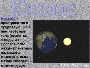Космос Космос - пространство и существующие в нем небесные тела (планеты, звезды