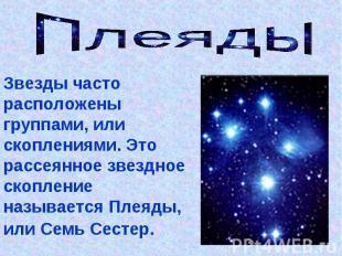 Плеяды Звезды часто расположены группами, или скоплениями. Это рассеянное звездн