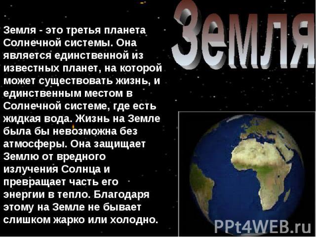 Земля Земля - это третья планета Солнечной системы. Она является единственной из известных планет, на которой может существовать жизнь, и единственным местом в Солнечной системе, где есть жидкая вода. Жизнь на Земле была бы невозможна без атмосферы.…