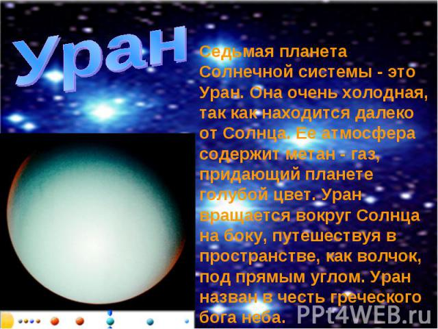 Уран Седьмая планета Солнечной системы - это Уран. Она очень холодная, так как находится далеко от Солнца. Ее атмосфера содержит метан - газ, придающий планете голубой цвет. Уран вращается вокруг Солнца на боку, путешествуя в пространстве, как волчо…