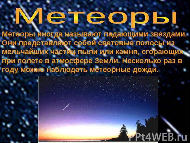 Метеоры Метеоры иногда называют падающими звездами. Они представляют собой световые полосы из мельчайших частиц пыли или камня, сгорающих при полете в атмосфере Земли. Несколько раз в году можно наблюдать метеорные дожди.