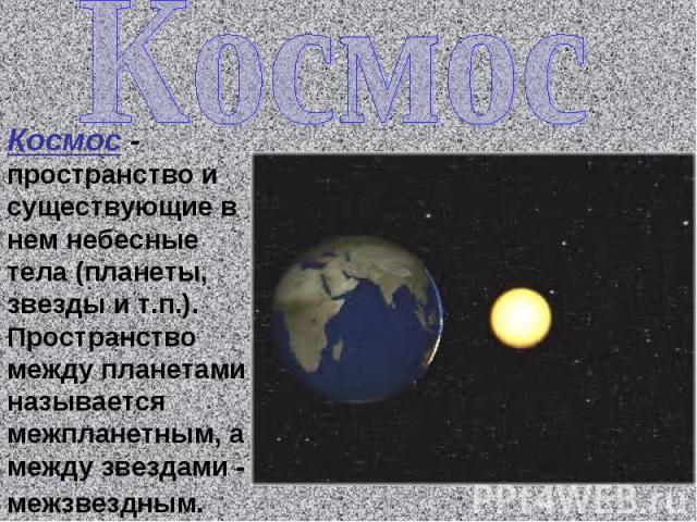 Космос Космос - пространство и существующие в нем небесные тела (планеты, звезды и т.п.). Пространство между планетами называется межпланетным, а между звездами - межзвездным.