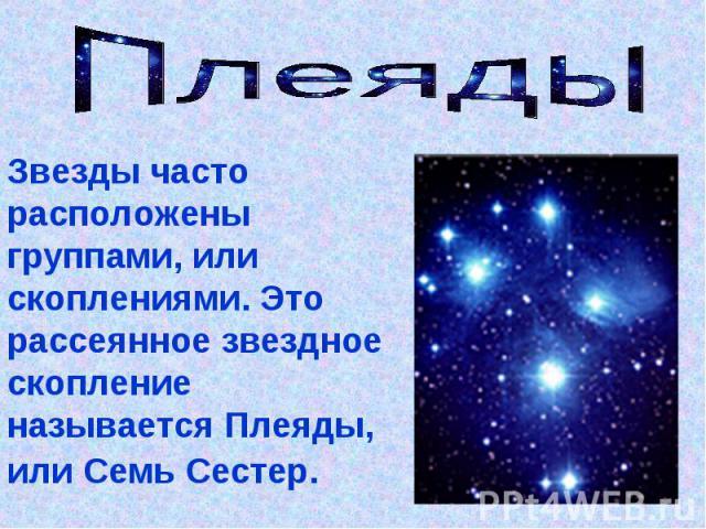 Плеяды Звезды часто расположены группами, или скоплениями. Это рассеянное звездное скопление называется Плеяды, или Семь Сестер.