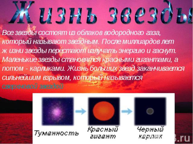 Жизнь звезды Все звезды состоят из облаков водородного газа, который называют звездным. После миллиардов лет жизни звезды перестают излучать энергию и гаснут. Маленькие звезды становятся красными гигантами, а потом - карликами. Жизнь больших звезд з…