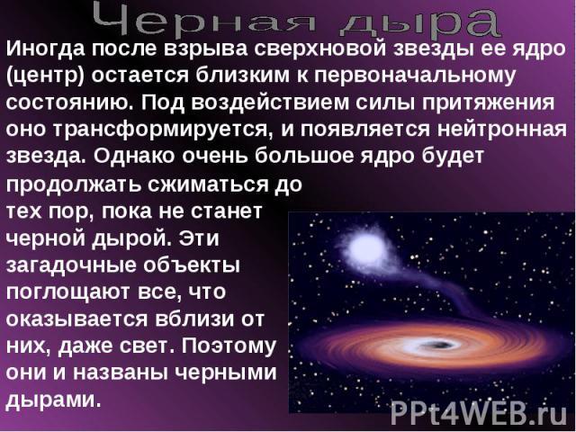 Черная дыра Иногда после взрыва сверхновой звезды ее ядро (центр) остается близким к первоначальному состоянию. Под воздействием силы притяжения оно трансформируется, и появляется нейтронная звезда. Однако очень большое ядро будет продолжать сжимать…