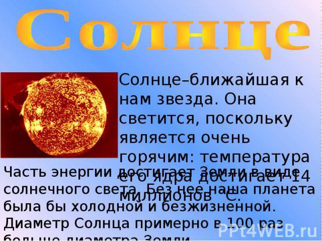 Солнце Солнце–ближайшая к нам звезда. Она светится, поскольку является очень горячим: температура его ядра достигает 14 миллионов °C. Часть энергии достигает Земли в виде солнечного света. Без нее наша планета была бы холодной и безжизненной. Диамет…