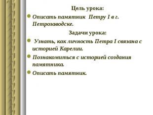 Цель урока: Описать памятник Петру І в г. Петрозаводске. Задачи урока: Узнать, к