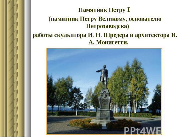Памятник Петру І (памятник Петру Великому, основателю Петрозаводска) работы скульптора И. Н. Шредера и архитектора И. А. Монигетти.