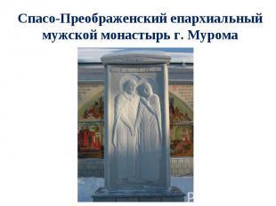 Спасо-Преображенский епархиальный мужской монастырь г. Мурома