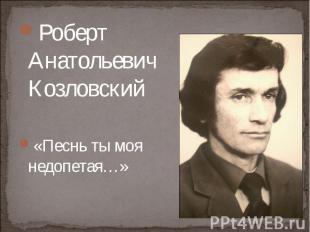 Роберт Анатольевич Козловский «Песнь ты моя недопетая…»