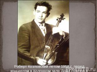 Роберт Козловский летом 1958 г. перед концертом в Колонном зале Дома Союзов в Мо