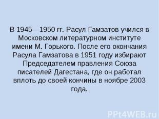 В 1945—1950 гг. Расул Гамзатов учился в Московском литературном институте имени